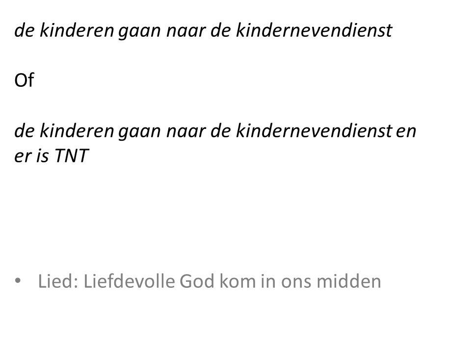 de kinderen gaan naar de kindernevendienst Of de kinderen gaan naar de kindernevendienst en er is TNT Lied: Liefdevolle God kom in ons midden