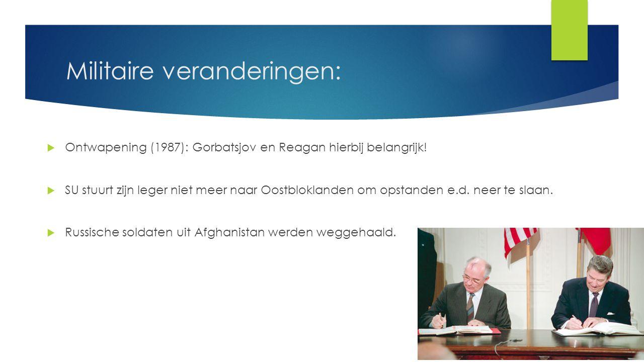 Militaire veranderingen:  Ontwapening (1987): Gorbatsjov en Reagan hierbij belangrijk!  SU stuurt zijn leger niet meer naar Oostbloklanden om opstan
