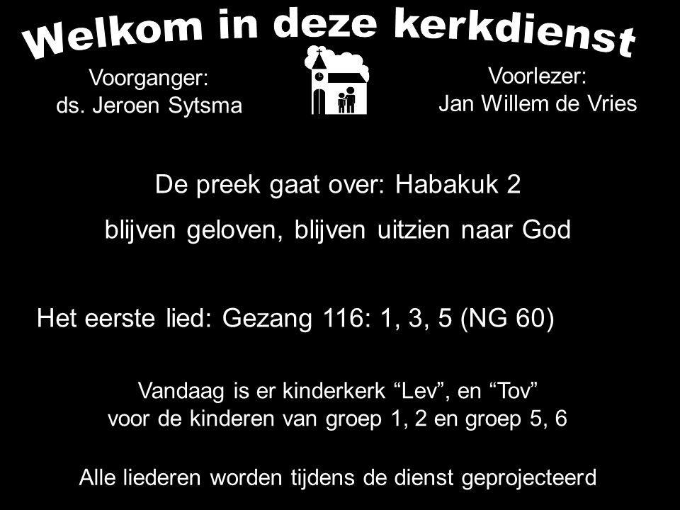 De preek gaat over: Habakuk 2 blijven geloven, blijven uitzien naar God Alle liederen worden tijdens de dienst geprojecteerd Het eerste lied: Gezang 1