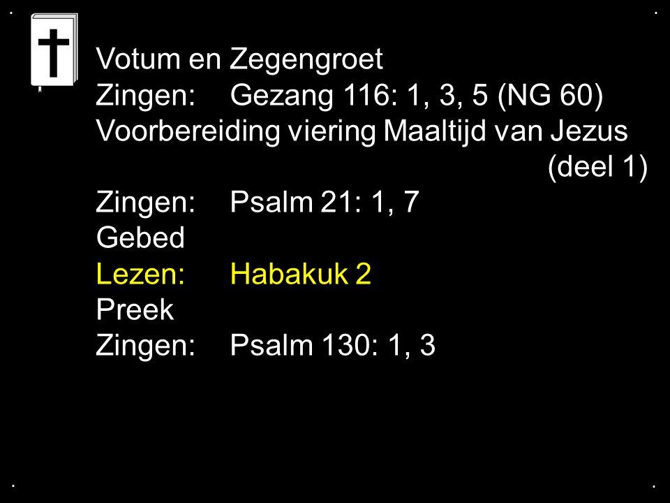 .... Votum en Zegengroet Zingen:Gezang 116: 1, 3, 5 (NG 60) Voorbereiding viering Maaltijd van Jezus (deel 1) Zingen:Psalm 21: 1, 7 Gebed Lezen: Habak