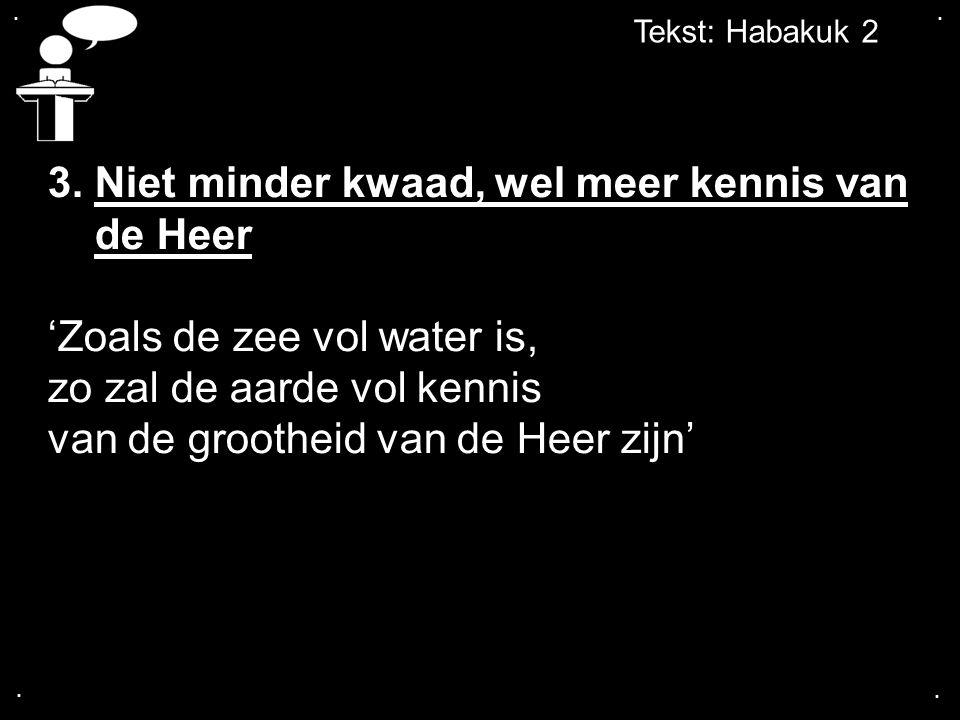 .... Tekst: Habakuk 2 3. Niet minder kwaad, wel meer kennis van de Heer 'Zoals de zee vol water is, zo zal de aarde vol kennis van de grootheid van de