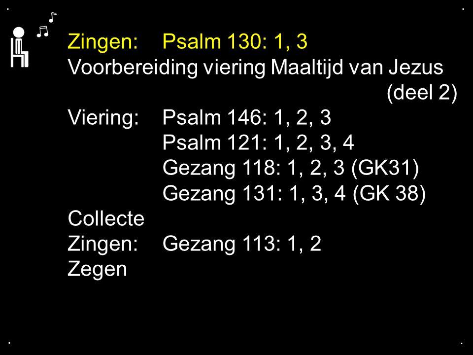 .... Zingen:Psalm 130: 1, 3 Voorbereiding viering Maaltijd van Jezus (deel 2) Viering: Psalm 146: 1, 2, 3 Psalm 121: 1, 2, 3, 4 Gezang 118: 1, 2, 3 (G