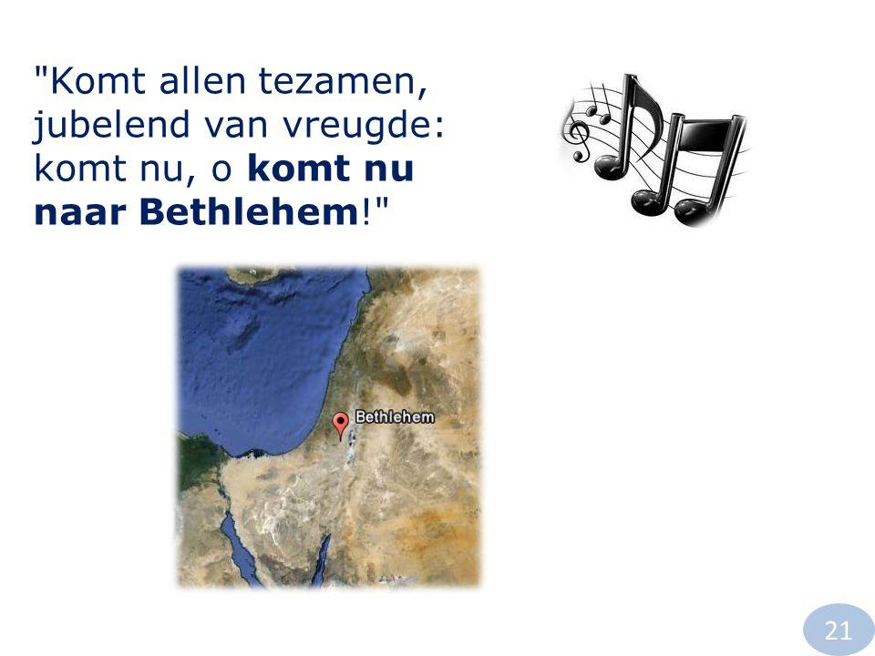 Komt allen tezamen, jubelend van vreugde: komt nu, o komt nu naar Bethlehem! 21