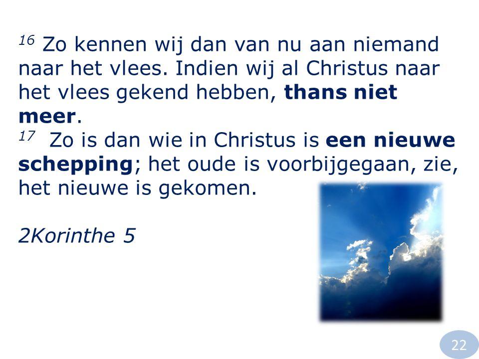 16 Zo kennen wij dan van nu aan niemand naar het vlees. Indien wij al Christus naar het vlees gekend hebben, thans niet meer. 17 Zo is dan wie in Chri