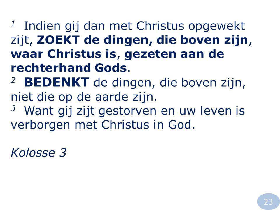 1 Indien gij dan met Christus opgewekt zijt, ZOEKT de dingen, die boven zijn, waar Christus is, gezeten aan de rechterhand Gods. 2 BEDENKT de dingen,