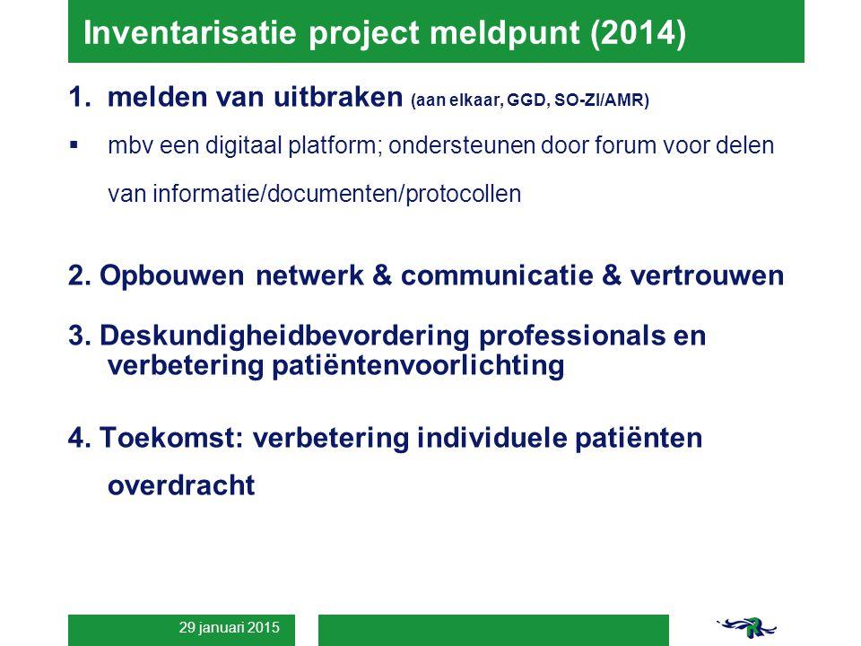 29 januari 2015 Inventarisatie project meldpunt (2014) 1.melden van uitbraken (aan elkaar, GGD, SO-ZI/AMR)  mbv een digitaal platform; ondersteunen door forum voor delen van informatie/documenten/protocollen 2.