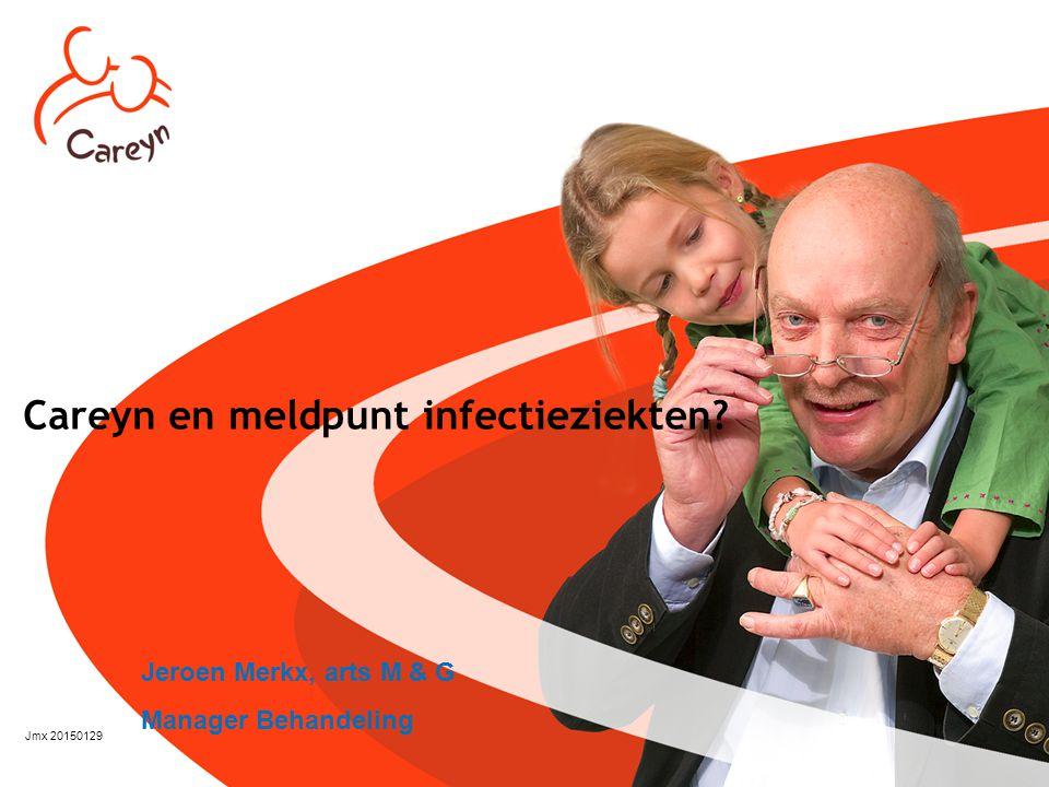 Careyn en meldpunt infectieziekten? Jmx 20150129 Jeroen Merkx, arts M & G Manager Behandeling