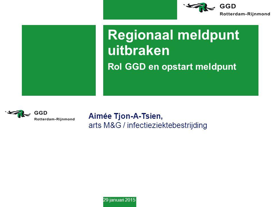 29 januari 2015 Regionaal meldpunt uitbraken Rol GGD en opstart meldpunt Aimée Tjon-A-Tsien, arts M&G / infectieziektebestrijding
