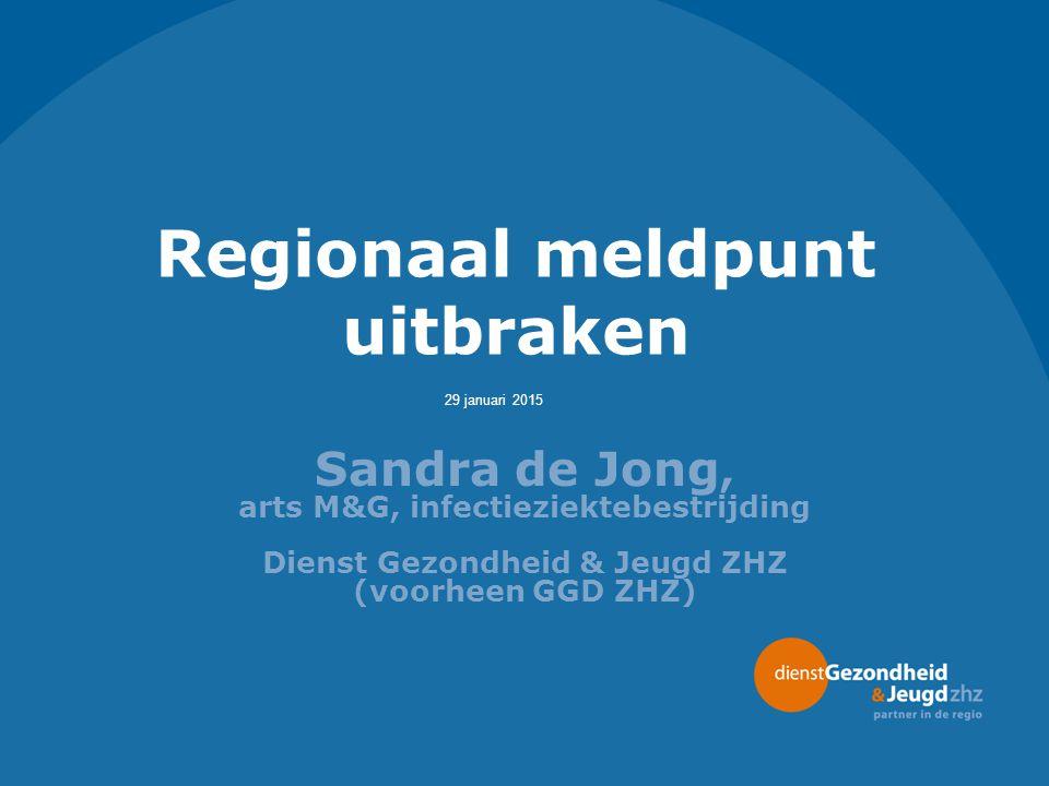 29 januari 2015 Regionaal meldpunt uitbraken Sandra de Jong, arts M&G, infectieziektebestrijding Dienst Gezondheid & Jeugd ZHZ (voorheen GGD ZHZ)