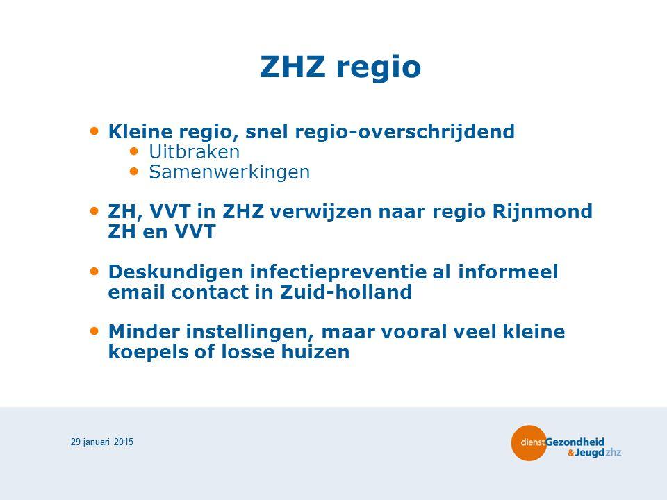 29 januari 2015 ZHZ regio Kleine regio, snel regio-overschrijdend Uitbraken Samenwerkingen ZH, VVT in ZHZ verwijzen naar regio Rijnmond ZH en VVT Deskundigen infectiepreventie al informeel email contact in Zuid-holland Minder instellingen, maar vooral veel kleine koepels of losse huizen