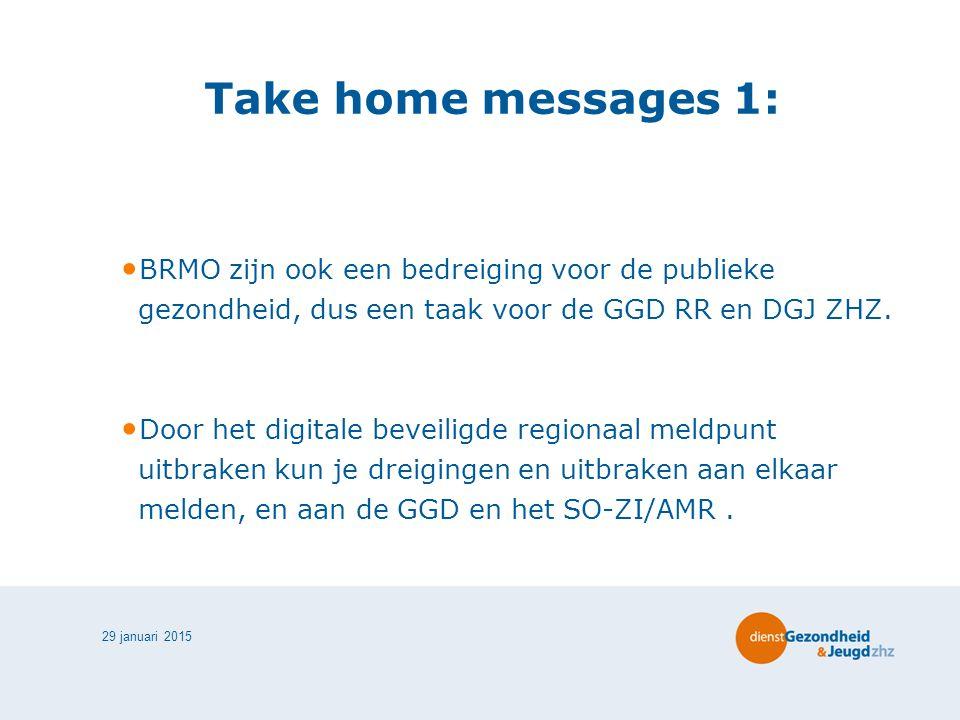 29 januari 2015 Take home messages 1: BRMO zijn ook een bedreiging voor de publieke gezondheid, dus een taak voor de GGD RR en DGJ ZHZ.