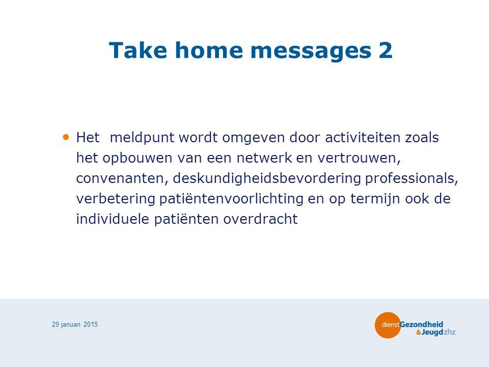 29 januari 2015 Take home messages 2 Het meldpunt wordt omgeven door activiteiten zoals het opbouwen van een netwerk en vertrouwen, convenanten, deskundigheidsbevordering professionals, verbetering patiëntenvoorlichting en op termijn ook de individuele patiënten overdracht