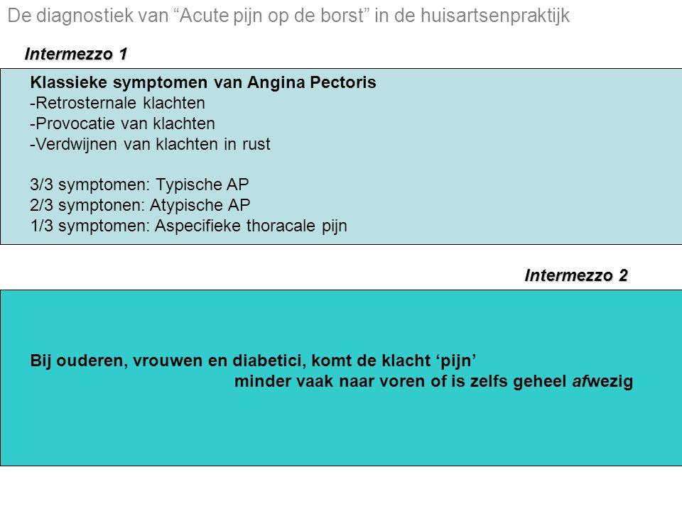 Klassieke symptomen van Angina Pectoris -Retrosternale klachten -Provocatie van klachten -Verdwijnen van klachten in rust 3/3 symptomen: Typische AP 2/3 symptonen: Atypische AP 1/3 symptomen: Aspecifieke thoracale pijn Intermezzo 1 Intermezzo 2 Bij ouderen, vrouwen en diabetici, komt de klacht 'pijn' minder vaak naar voren of is zelfs geheel afwezig De diagnostiek van Acute pijn op de borst in de huisartsenpraktijk