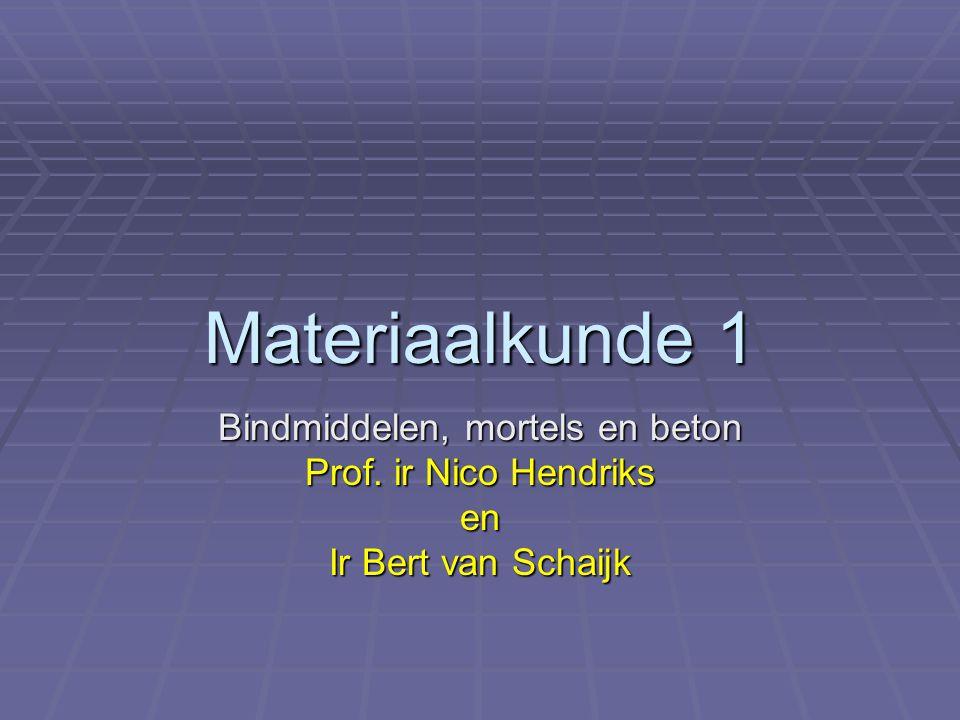 Materiaalkunde 1 Bindmiddelen, mortels en beton Prof. ir Nico Hendriks en Ir Bert van Schaijk