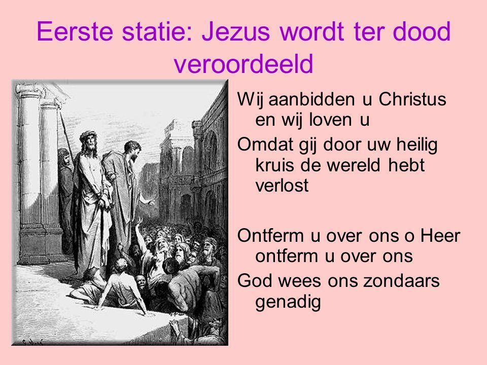 Eerste statie: Jezus wordt ter dood veroordeeld Wij aanbidden u Christus en wij loven u Omdat gij door uw heilig kruis de wereld hebt verlost Ontferm