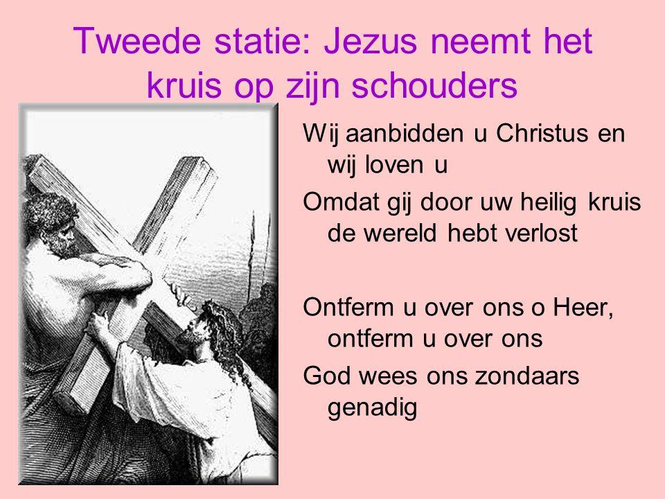 Tweede statie: Jezus neemt het kruis op zijn schouders Wij aanbidden u Christus en wij loven u Omdat gij door uw heilig kruis de wereld hebt verlost O