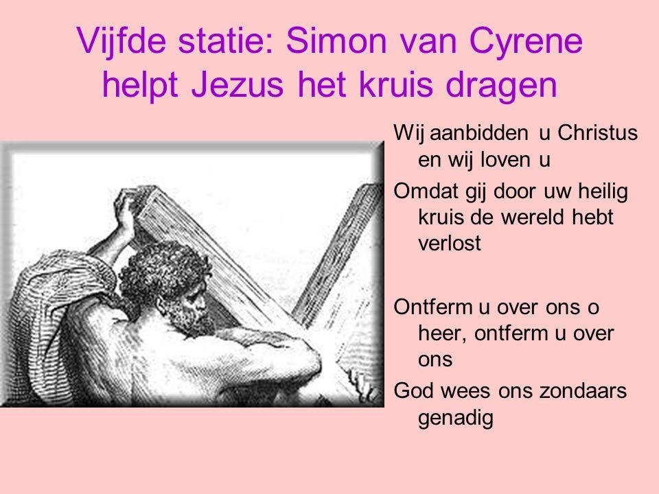 Vijfde statie: Simon van Cyrene helpt Jezus het kruis dragen Wij aanbidden u Christus en wij loven u Omdat gij door uw heilig kruis de wereld hebt ver