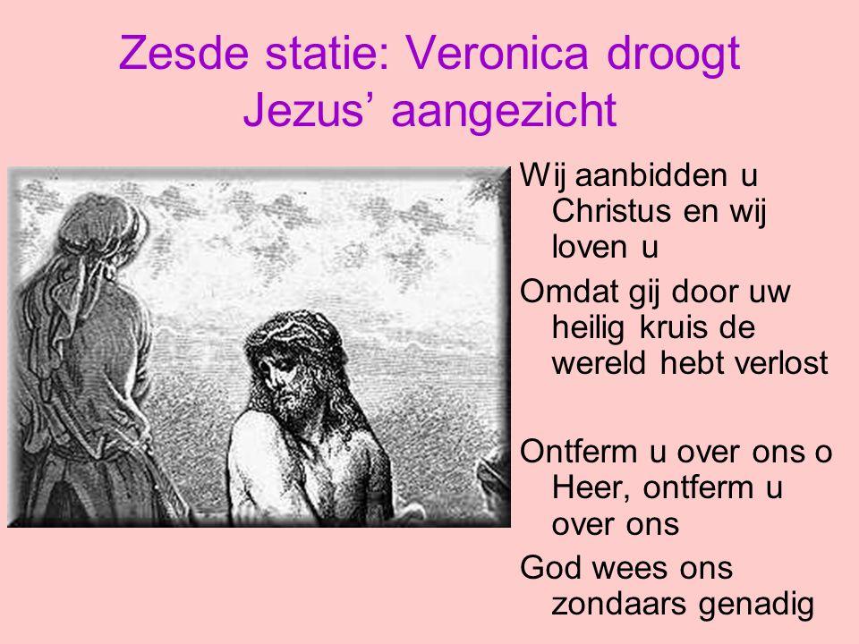 Zesde statie: Veronica droogt Jezus' aangezicht Wij aanbidden u Christus en wij loven u Omdat gij door uw heilig kruis de wereld hebt verlost Ontferm