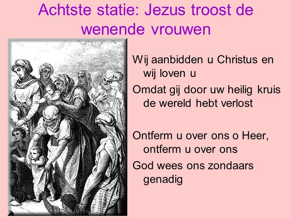 Achtste statie: Jezus troost de wenende vrouwen Wij aanbidden u Christus en wij loven u Omdat gij door uw heilig kruis de wereld hebt verlost Ontferm