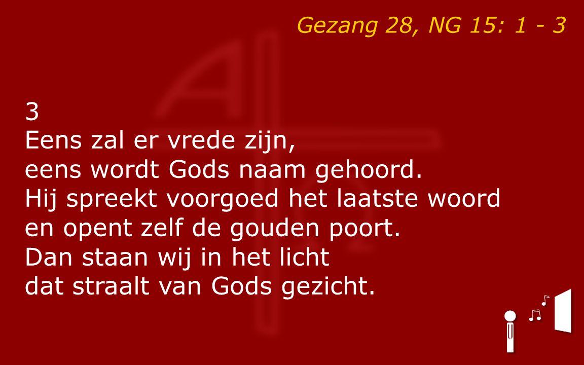 3 Eens zal er vrede zijn, eens wordt Gods naam gehoord. Hij spreekt voorgoed het laatste woord en opent zelf de gouden poort. Dan staan wij in het lic