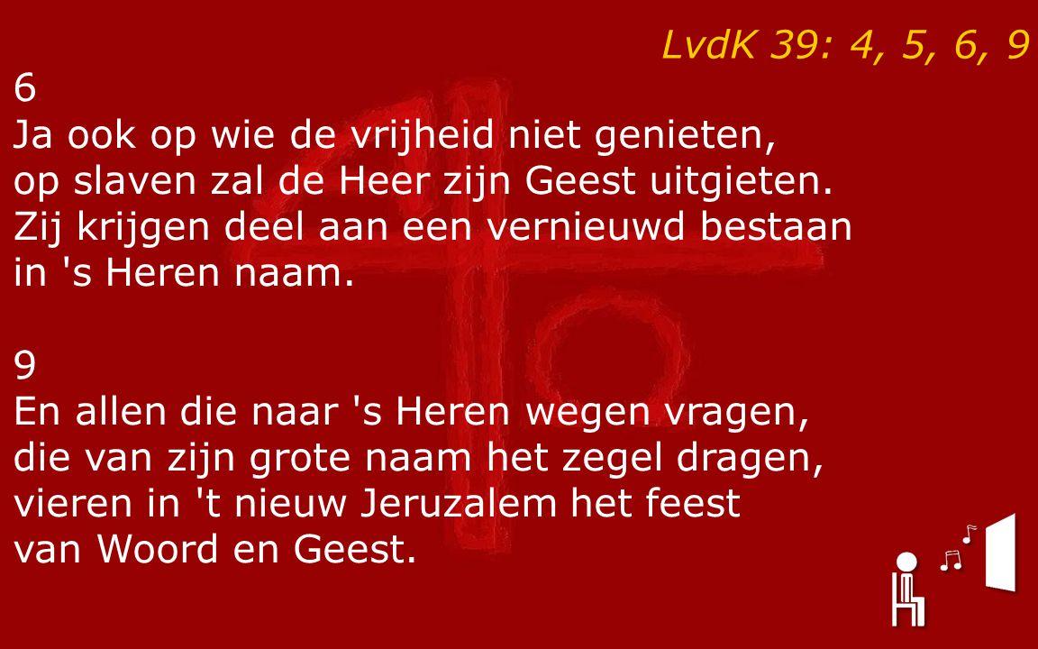 LvdK 39: 4, 5, 6, 9 6 Ja ook op wie de vrijheid niet genieten, op slaven zal de Heer zijn Geest uitgieten. Zij krijgen deel aan een vernieuwd bestaan