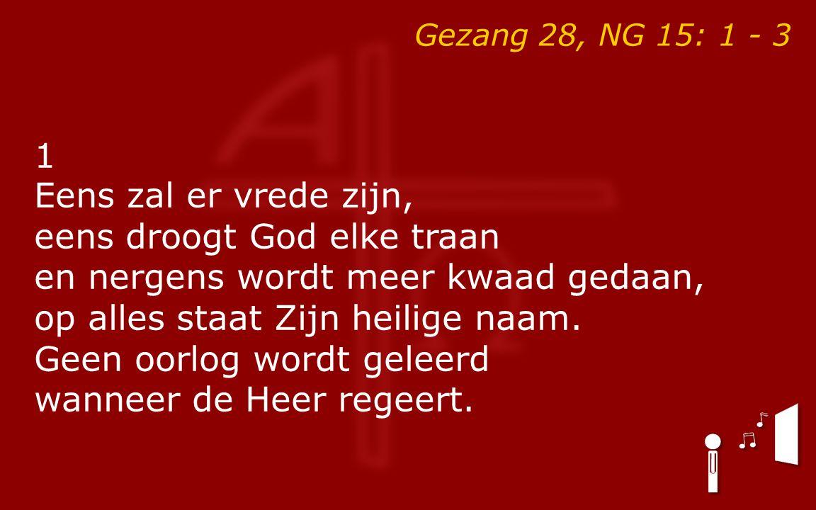 Gezang 28, NG 15: 1 - 3 1 Eens zal er vrede zijn, eens droogt God elke traan en nergens wordt meer kwaad gedaan, op alles staat Zijn heilige naam.