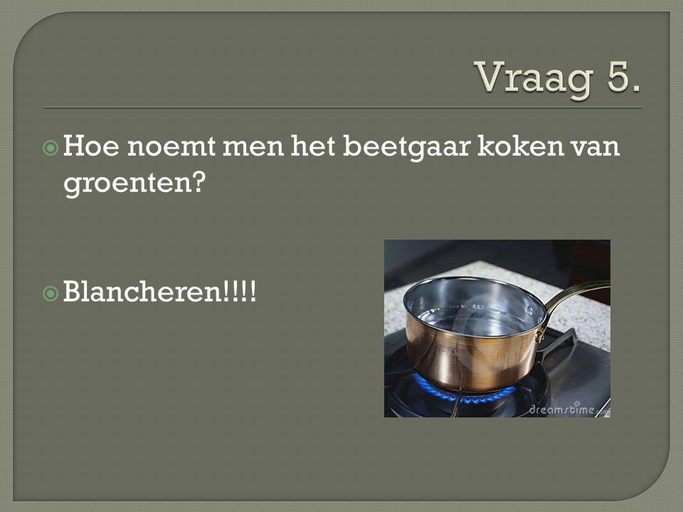  Hoe noemt men het beetgaar koken van groenten?  Blancheren!!!!