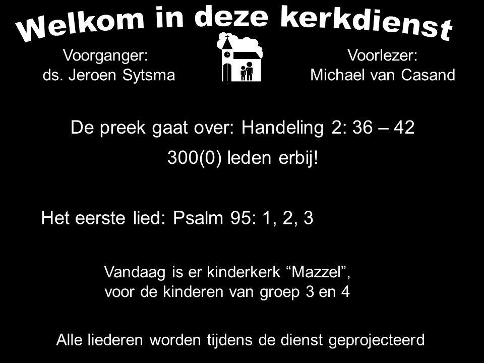 De preek gaat over: Handeling 2: 36 – 42 300(0) leden erbij! Alle liederen worden tijdens de dienst geprojecteerd Het eerste lied: Psalm 95: 1, 2, 3 V