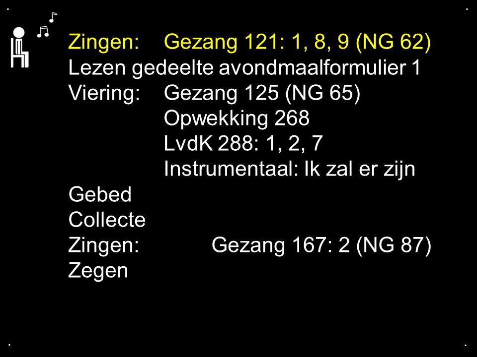 .... Zingen:Gezang 121: 1, 8, 9 (NG 62) Lezen gedeelte avondmaalformulier 1 Viering: Gezang 125 (NG 65) Opwekking 268 LvdK 288: 1, 2, 7 Instrumentaal: