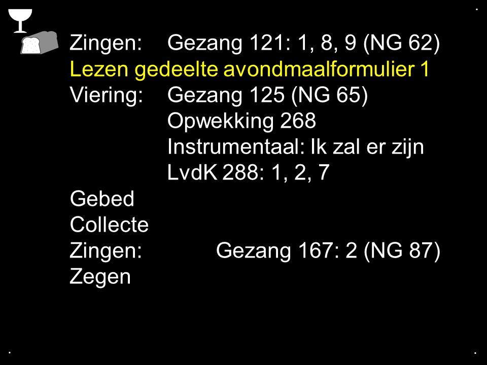 .... Zingen:Gezang 121: 1, 8, 9 (NG 62) Lezen gedeelte avondmaalformulier 1 Viering: Gezang 125 (NG 65) Opwekking 268 Instrumentaal: Ik zal er zijn Lv