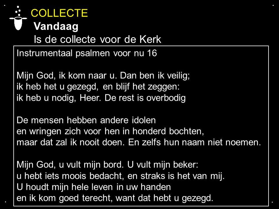 .... COLLECTE Vandaag Is de collecte voor de Kerk Instrumentaal psalmen voor nu 16 Mijn God, ik kom naar u. Dan ben ik veilig; ik heb het u gezegd, en