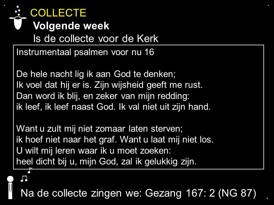 .... COLLECTE Volgende week Is de collecte voor de Kerk Instrumentaal psalmen voor nu 16 De hele nacht lig ik aan God te denken; Ik voel dat hij er is