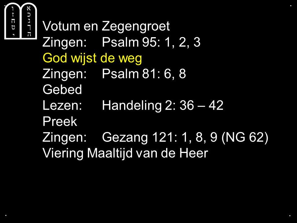 .... Votum en Zegengroet Zingen:Psalm 95: 1, 2, 3 God wijst de weg Zingen:Psalm 81: 6, 8 Gebed Lezen:Handeling 2: 36 – 42 Preek Zingen:Gezang 121: 1,