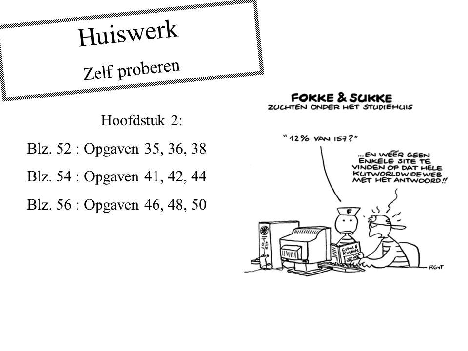 Huiswerk Zelf proberen Hoofdstuk 2: Blz. 52 : Opgaven 35, 36, 38 Blz. 54 : Opgaven 41, 42, 44 Blz. 56 : Opgaven 46, 48, 50