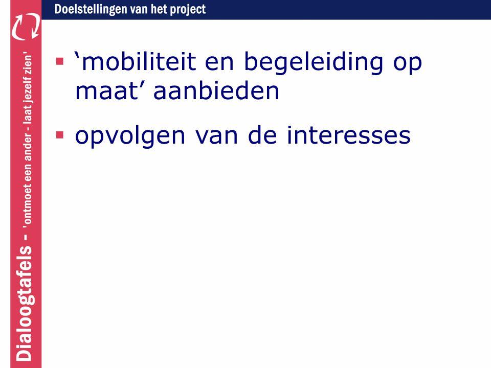  'mobiliteit en begeleiding op maat' aanbieden  opvolgen van de interesses