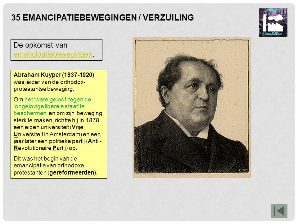 35 EMANCIPATIEBEWEGINGEN / VERZUILING De opkomst van emancipatiebewegingen. emancipatiebewegingen Abraham Kuyper (1837-1920) was leider van de orthodo