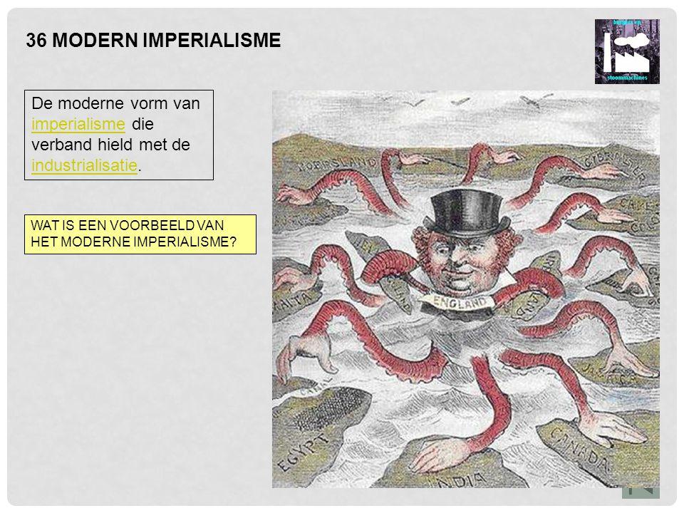 36 MODERN IMPERIALISME De moderne vorm van imperialisme die verband hield met de industrialisatie. imperialisme industrialisatie WAT IS EEN VOORBEELD