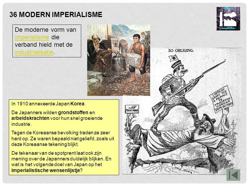 36 MODERN IMPERIALISME De moderne vorm van imperialisme die verband hield met de industrialisatie. imperialisme industrialisatie In 1910 annexeerde Ja