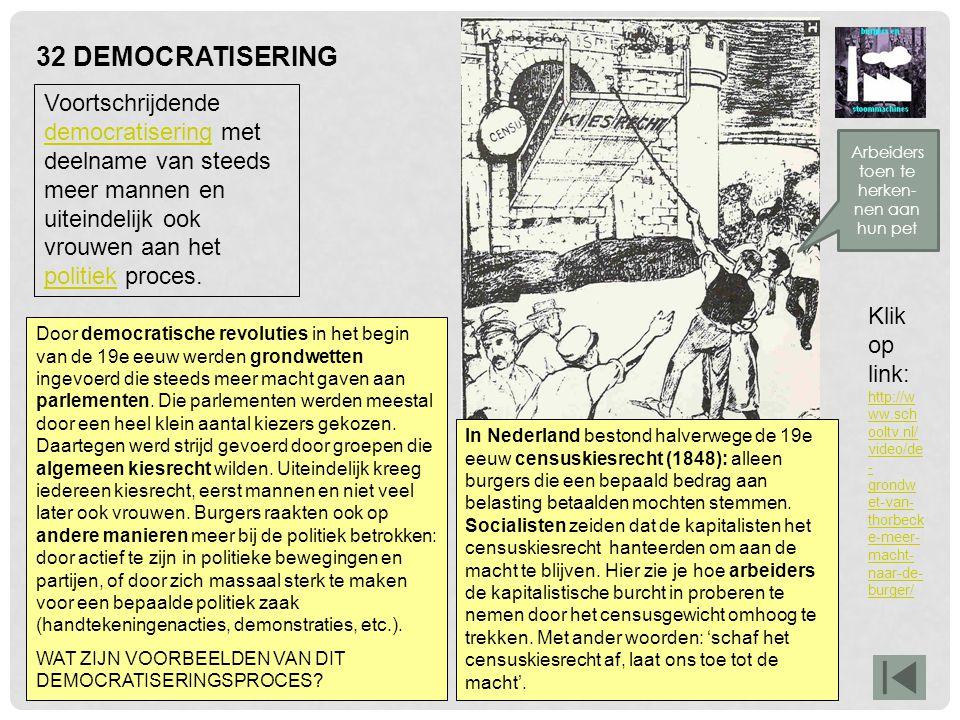 32 DEMOCRATISERING In Nederland bestond halverwege de 19e eeuw censuskiesrecht (1848): alleen burgers die een bepaald bedrag aan belasting betaalden m
