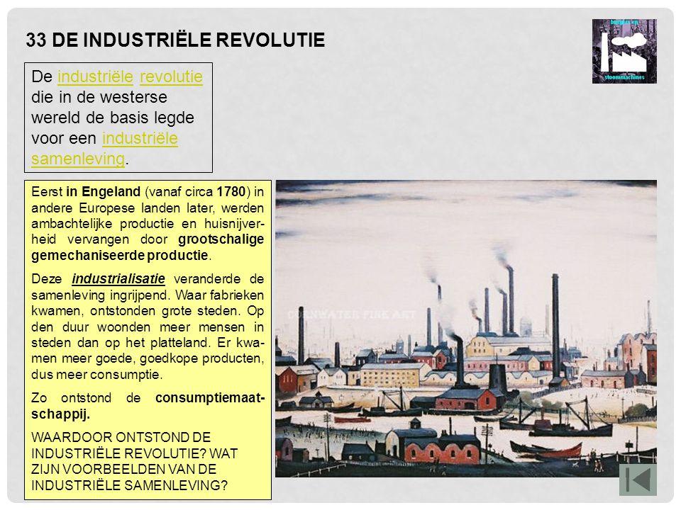 33 DE INDUSTRIËLE REVOLUTIE De industriële revolutie die in de westerse wereld de basis legde voor een industriële samenleving.industriëlerevolutieind
