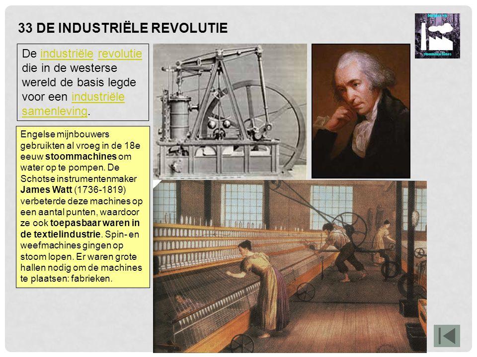 33 DE INDUSTRIËLE REVOLUTIE Engelse mijnbouwers gebruikten al vroeg in de 18e eeuw stoommachines om water op te pompen. De Schotse instrumentenmaker J