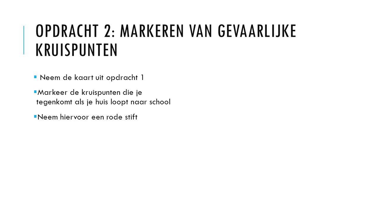OPDRACHT 2: MARKEREN VAN GEVAARLIJKE KRUISPUNTEN  Neem de kaart uit opdracht 1  Markeer de kruispunten die je tegenkomt als je huis loopt naar school  Neem hiervoor een rode stift