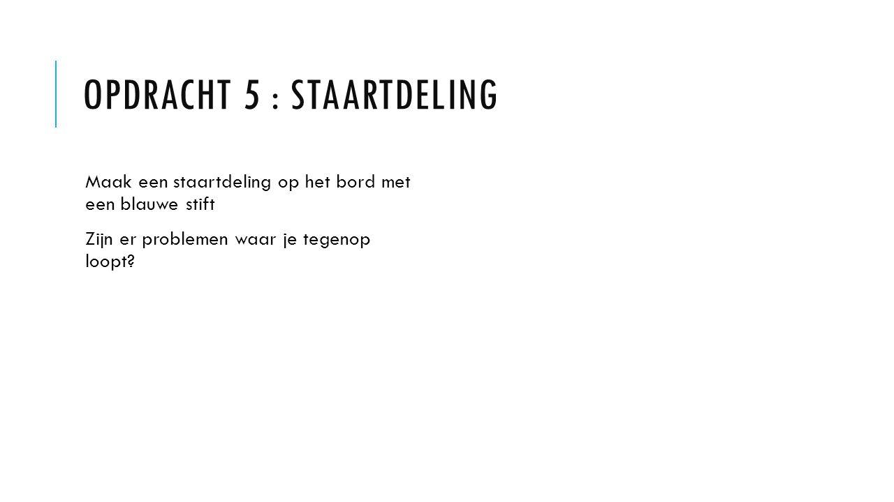 OPDRACHT 5 : STAARTDELING Maak een staartdeling op het bord met een blauwe stift Zijn er problemen waar je tegenop loopt?