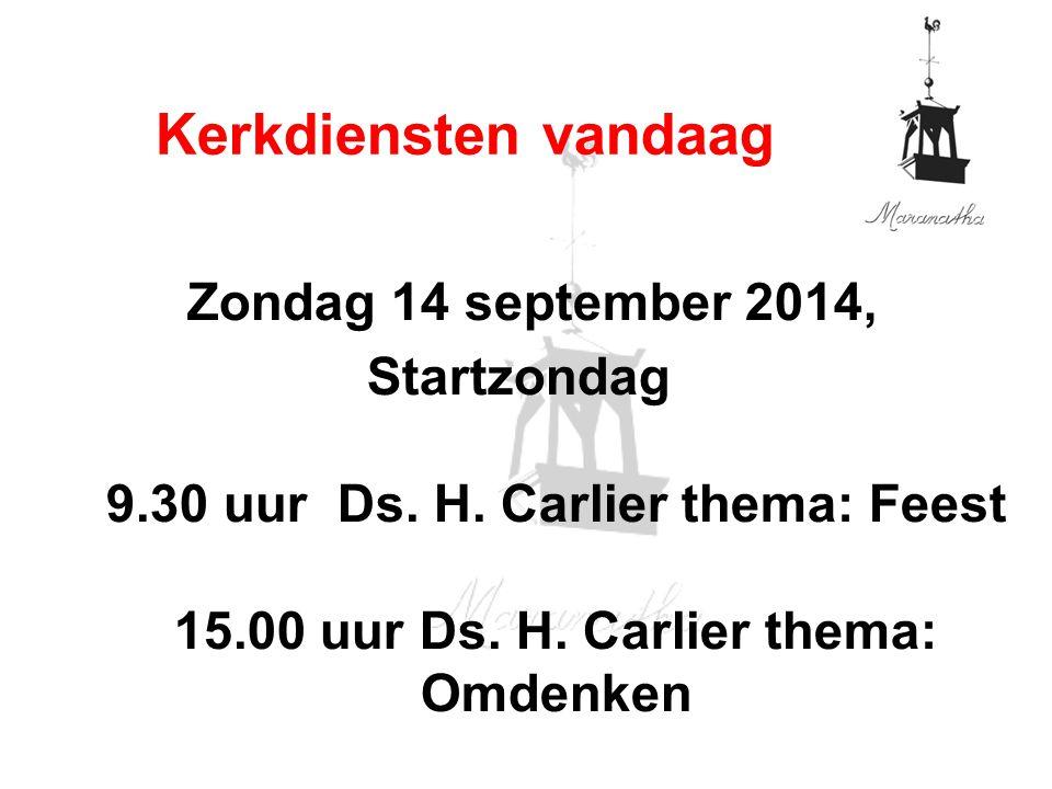 Zondag 14 september 2014, Startzondag 9.30 uur Ds. H. Carlier thema: Feest 15.00 uur Ds. H. Carlier thema: Omdenken Kerkdiensten vandaag
