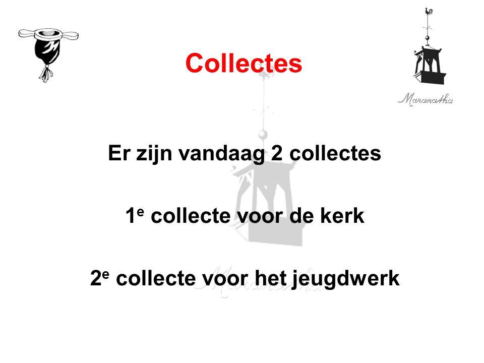 Er zijn vandaag 2 collectes 1 e collecte voor de kerk 2 e collecte voor het jeugdwerk Collectes