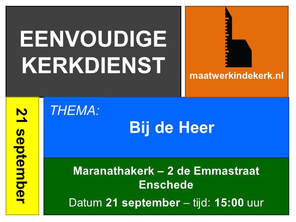 EENVOUDIGE KERKDIENST 21 september Bij de Heer maatwerkindekerk.nl Maranathakerk – 2 de Emmastraat Enschede Datum 21 september – tijd: 15:00 uur THEMA