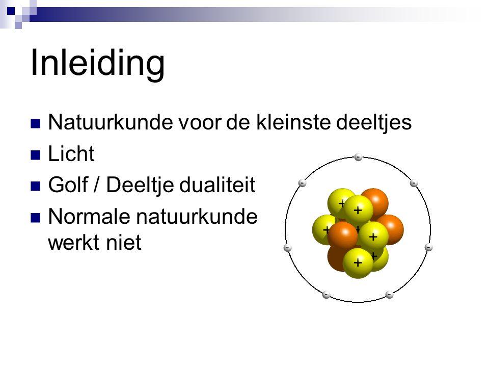 Inleiding Natuurkunde voor de kleinste deeltjes Licht Golf / Deeltje dualiteit Normale natuurkunde werkt niet