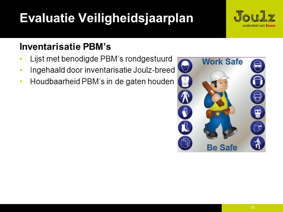 11 Evaluatie Veiligheidsjaarplan Inventarisatie PBM's Lijst met benodigde PBM's rondgestuurd Ingehaald door inventarisatie Joulz-breed Houdbaarheid PBM's in de gaten houden