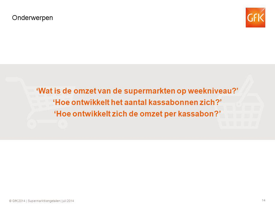 14 © GfK 2014 | Supermarktkengetallen | juli 2014 Onderwerpen 'Wat is de omzet van de supermarkten op weekniveau ' 'Hoe ontwikkelt het aantal kassabonnen zich ' 'Hoe ontwikkelt zich de omzet per kassabon '