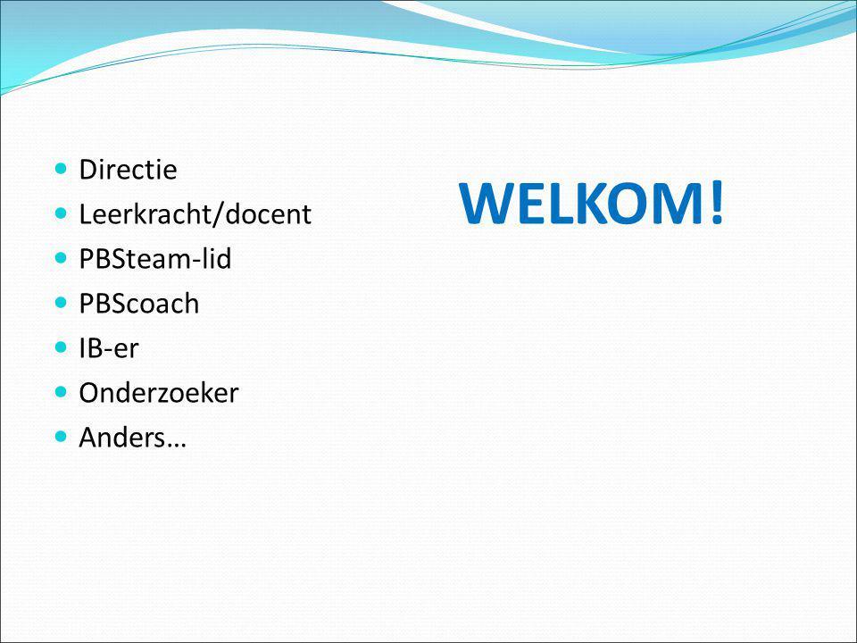 Directie Leerkracht/docent PBSteam-lid PBScoach IB-er Onderzoeker Anders… WELKOM!